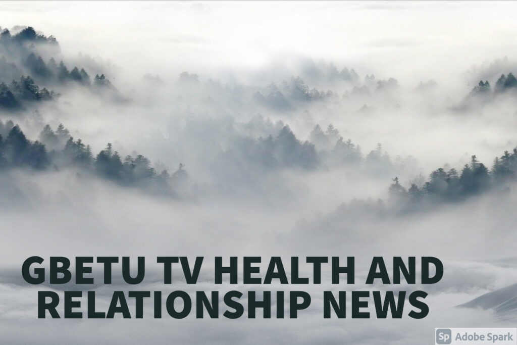 GBETU TV HEALTH NEWS - all about the state of complete physical, mental and social well-being and not merely the absence of disease or infirmity.  Also features everything Relationship.